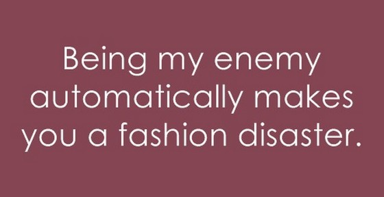 Being my enemy automatically makes you a fashion disaster ...