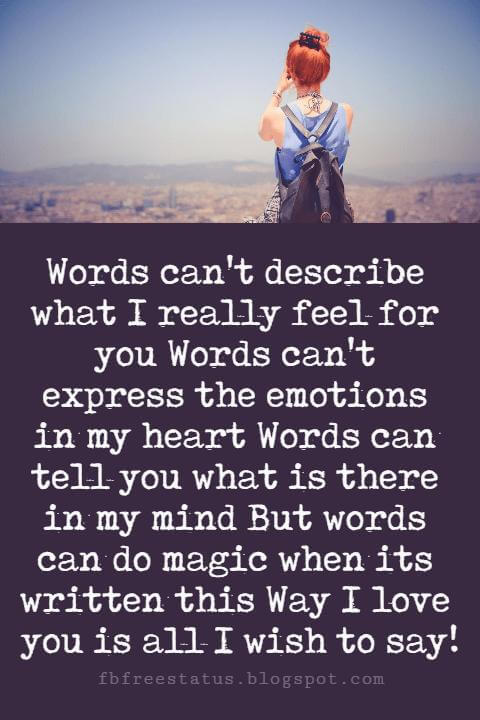 true love sayings, Words can't describe what I really feel for you Words can't express the emotions in my heart Words can tell you what is there in my mind But words can do magic when its written this Way I love you is all I wish to say!