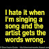 I hate it when I am singing a song and the artist gets the words wrong.