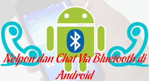 Cara Chat dan Nelpon Via Bluetooth di Android (Gratis)