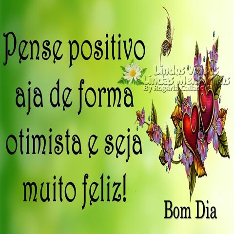 Pense positivo  aja de forma  otimista e seja  muito feliz!  Bom Dia!