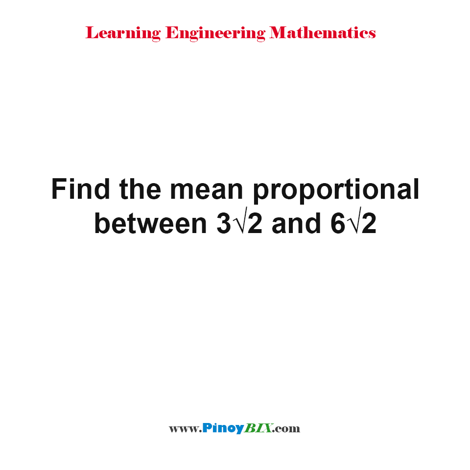 Find the mean proportional between 3√2 and 6√2.
