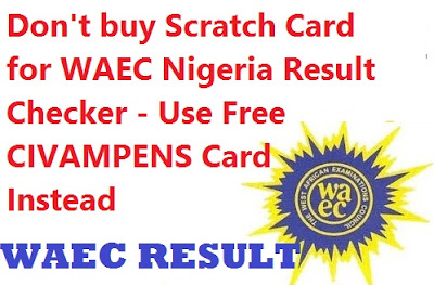 Don't buy Scratch Card for WAEC Nigeria Result Checker - Use Free CIVAMPENS Card Instead