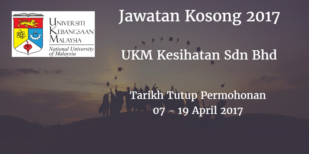 Jawatan Kosong UKM Kesihatan Sdn Bhd 07 - 19 April 2017