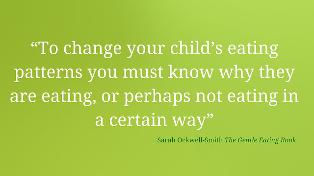 "Quote by Sarah-Ockwell-Smith The Gentle Eating Book ""To change your child's eating patterns you must know why they are eating, or perhaps not eating in a certain way"""