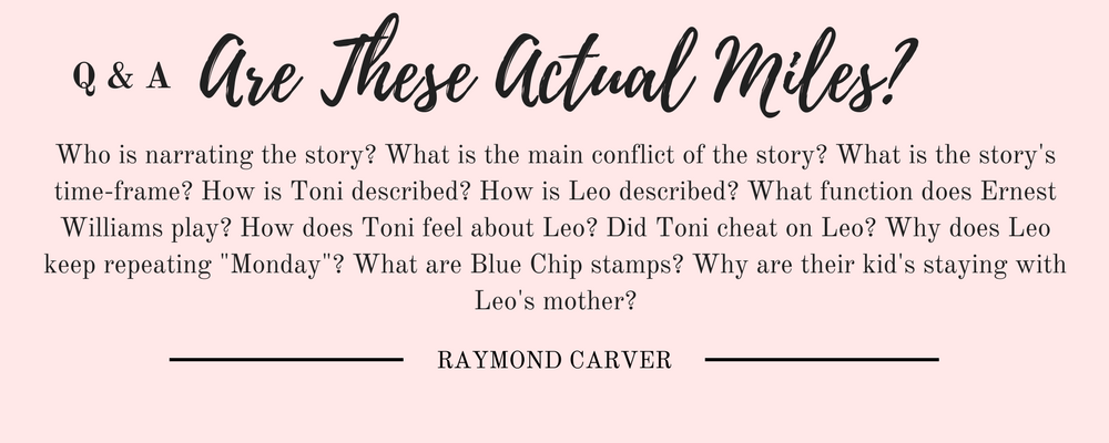 "Raymond Carver's Are These Actual Miles: Who is narrating the story? What is the main conflict of the story? What is the story's time-frame? How is Toni described? How is Leo described? What function does Ernest Williams play? How does Toni feel about Leo? Did Toni cheat on Leo? Why does Leo keep repeating ""Monday""? What are Blue Chip stamps? Why are their kid's staying with Leo's mother?"