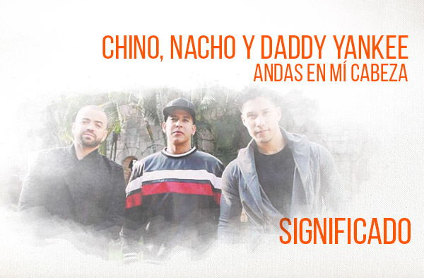 Andas En Mi Cabeza significado de la canción Chino y Nacho Daddy Yankee.