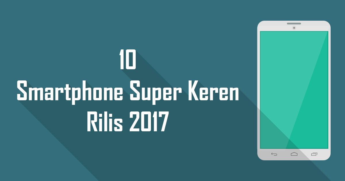 10 Smartphone Super Keren Rilis 2017