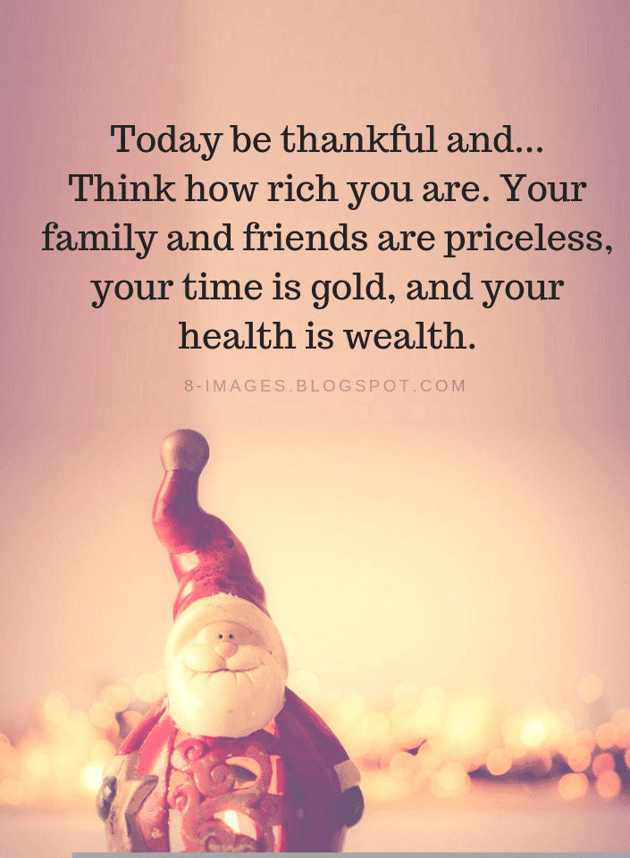 be thankful quotes today be thankful and think how rich you are your family and friends