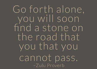 Go forth alone, you will soon find a stone on the road that you that you cannot pass. ~ Having Faith Zulu African Proverb