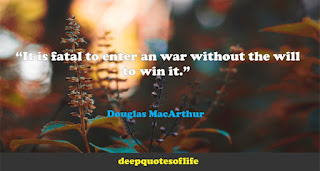 """It is fatal to enter an war without the will to win it.""  ― Douglas MacArthur"