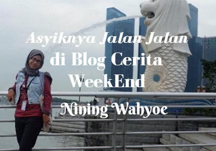 Asyiknya Jalan-Jalan di Blog Cerita WeekEnd Nining Wahyoe