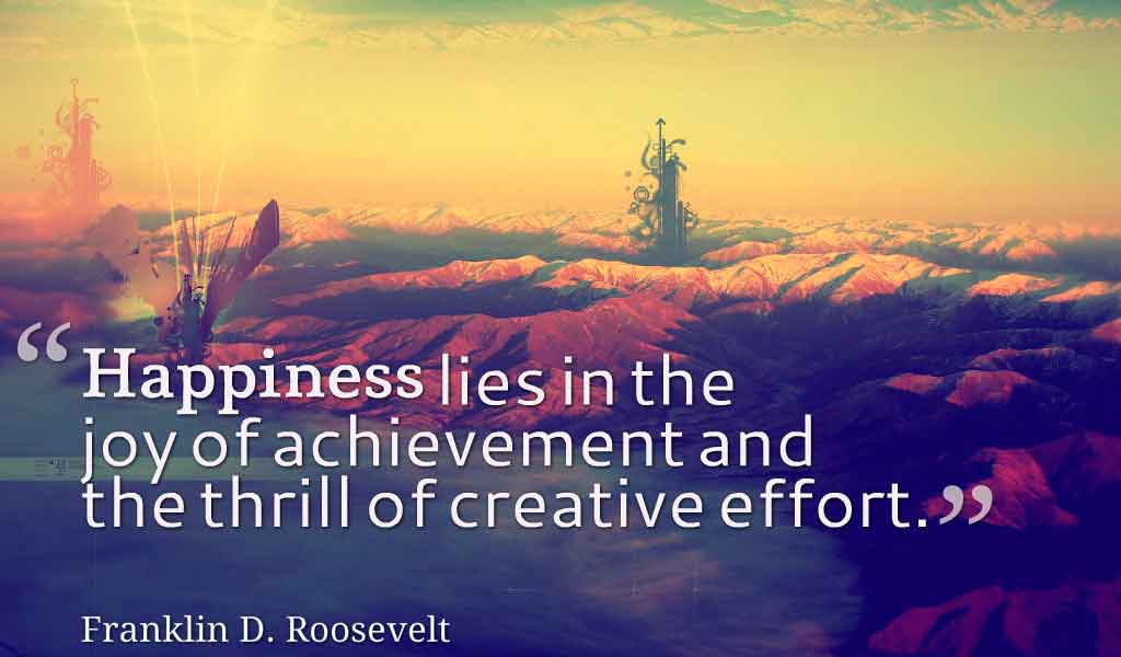 Happiness lies in the joy of achievement and the thrill of creative effort. - Franklin D. Roosevel