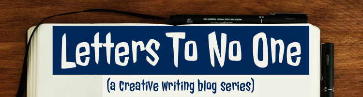 LETTERS TO NO ONE: A Creative Writing Blog Series