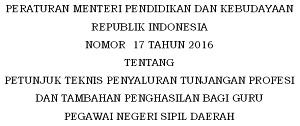 Permendikbud Nomor 17 Tahun 2016 Tentang Petunjuk Teknis Penyaluran Tunjangan Profesi dan Tambahan Penghasilan Bagi Guru PNS Daerah