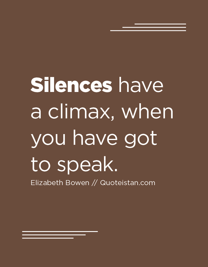 Silences have a climax, when you have got to speak.