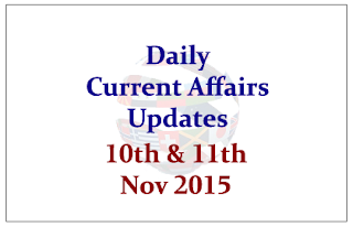Daily Current Affairs Updates– 10th&11th November 2015
