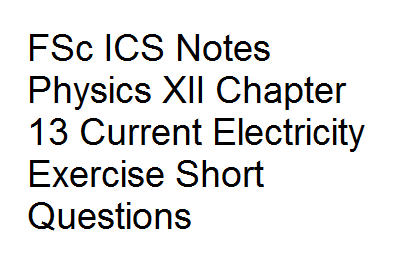 FSc ICS Notes Physics XII Chapter 13 Current Electricity Exercise Short Questions