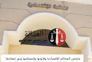 مايخص المحاكم الإقتصاديه وإختصاصها ومقراتها.