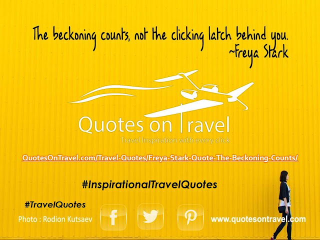 Inspirational Travel Quotes| Freya Stark Quote - The beckoning counts, not the clicking latch behind you