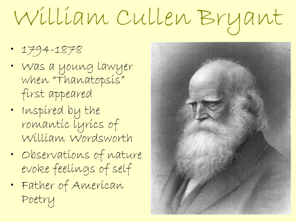 essay on william cullen bryant Thanatopsis thanatopsis research papers examine a poem by william cullen bryant about death william cullen bryant never hesitated to espouse his views in his poetry and thanatopsis is one of his strongest works of personal reflection the theme of thanatopsis is that the natural occasion of death is nothing to be fear but rather will be a peaceful transition to an eternal sleep.