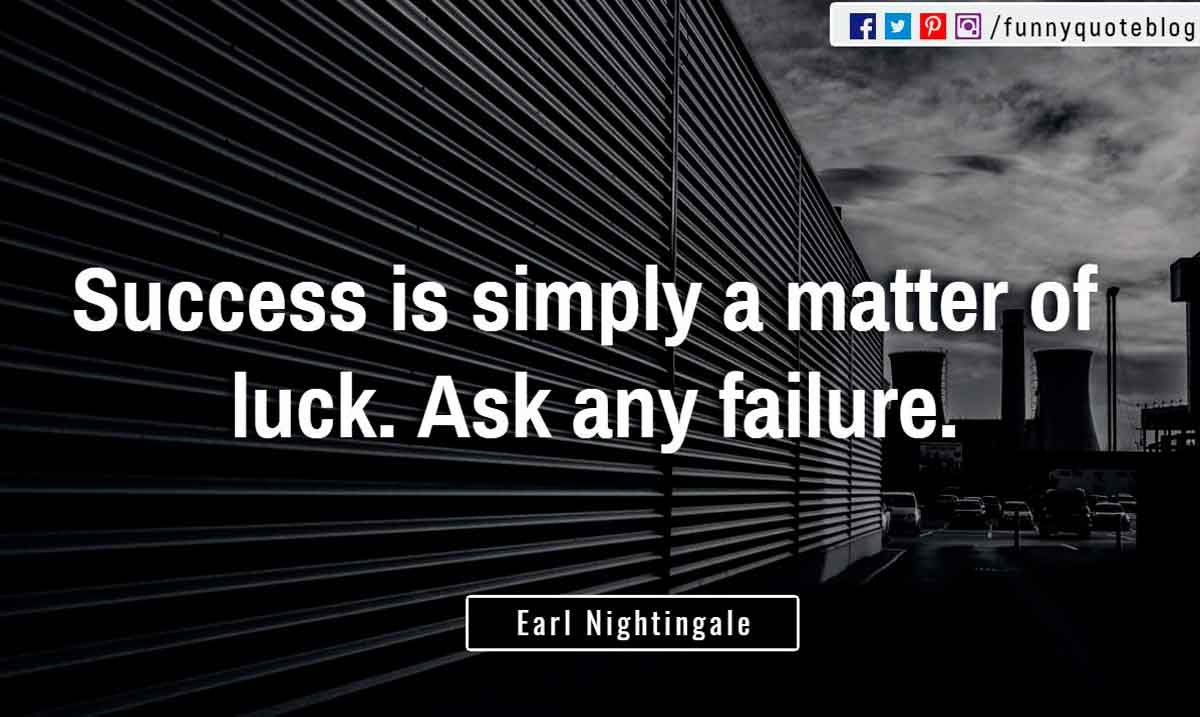 """Success is simply a matter of luck. Ask any failure."" ― Earl Nightingale Quote"