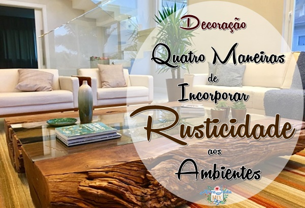 Decoração: Quatro Maneiras de Incorporar Rusticidade aos Ambientes da Casa