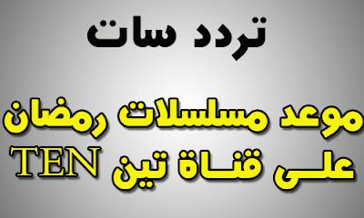 موعد مسلسلات رمضان 2018 على قناة تن ten