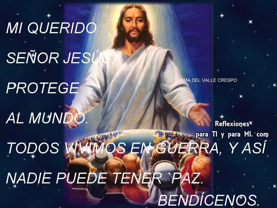 MI QUERIDO SEÑOR JESUS,  PROTEGE AL MUNDO, TODOS VIVIMOS EN GUERRA, Y ASÍ NADIE PUEDE TENER PAZ.  BENDÍCENOS !..