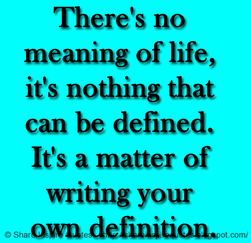 There's no meaning of life, it's nothing that can be defined. It's a matter of writing your own definition.