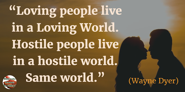 "Quotes On Life And Love: ""Loving people live in a loving world. Hostile people live in a hostile world. Same world."" - Wayne Dyer"