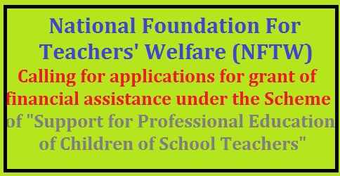 "Calling for applications for grant of financial assistance under the Scheme of ""Support for Professional Education of Children of School Teachers"" for the academic year 2014-15 National Foundation For Teachers' Welfere (NFTW) was set up in 1962 under the Charitable Erdowments Act, 1890, to provide financial assistance to teachers who may be in indigent circumstances under various welfare schemes. Applications for financial assistance under the scheme of ""Support for Professional Education of Children of School Teachers"" are invited from al SWCs of States/UTs/KVS/NVS) for the academic year 2014-15 with guidelines approved by the competent authority as detailed below- The scheme is applicable to school teachers only Financial assistance will be granted to children of school teachers pursuing professional/diploma courses in the fialds of engineering. medicine and management. /2017/06/national-foundation-for-teachers-welfare-nftw-rcno42-calling-for-applications-for-grant-financial-assistance-scheme-support-professional-education-children-of-school-teachers-.html"