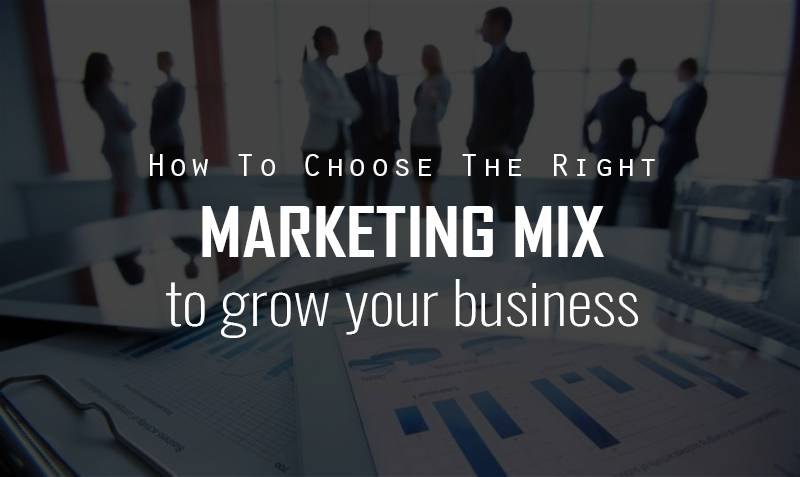 Choose The Right Marketing Mix To Grow Your Business