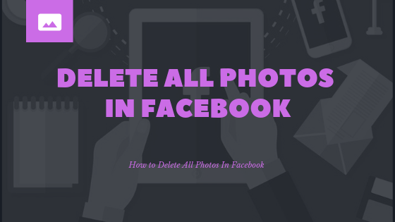 How Do You Delete All Your Photos On Facebook<br/>