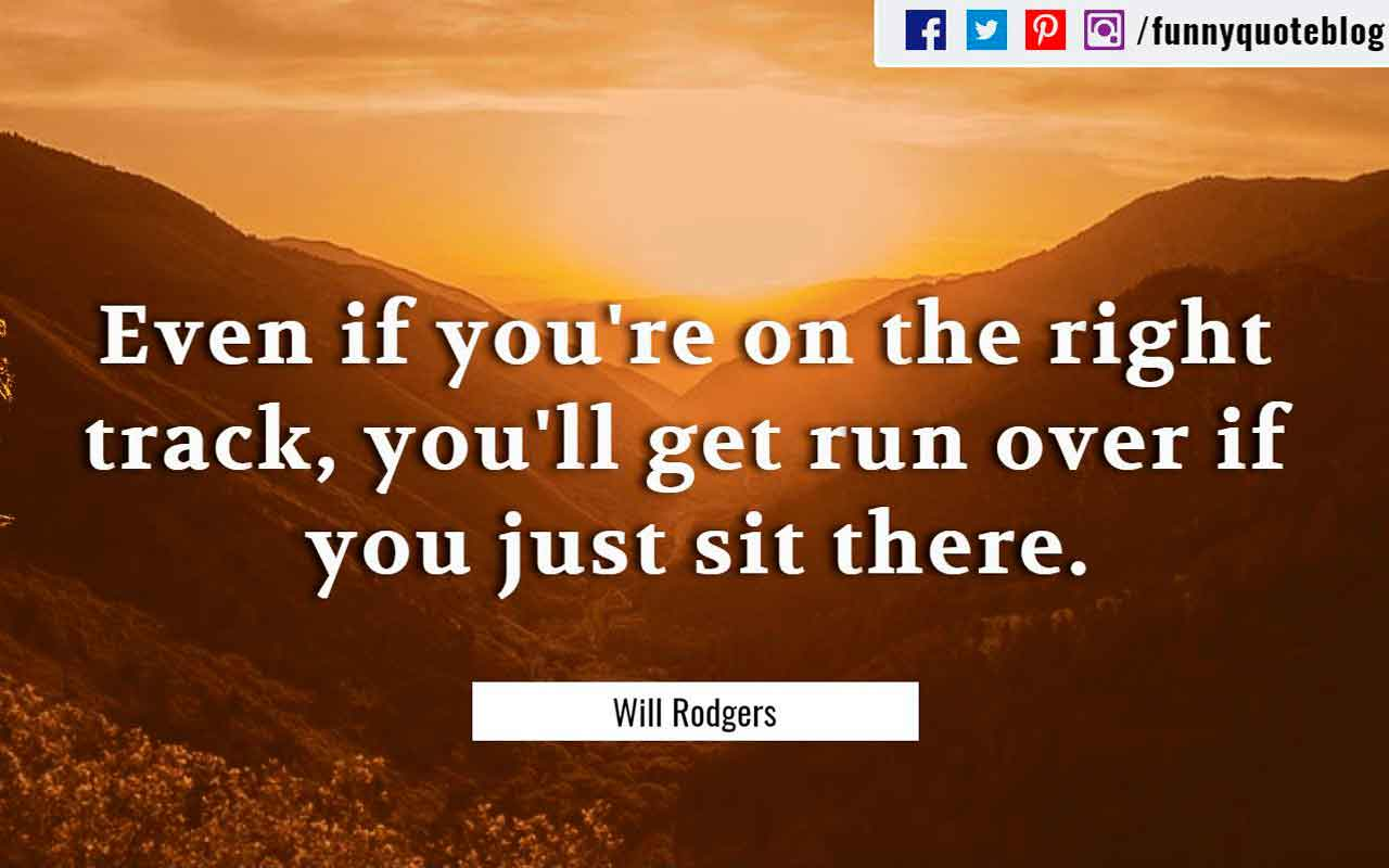 """even if you are on the right track you ll get run over if you just sit there."" ― Will Rodgers Quote"