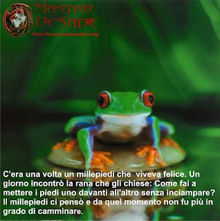 C'era una volta un millepiedi viveva felice un giorno incontrò la rana e la rana gli chiese:-Come fai a mettere i piedi uno davanti all'altro senza inciampare?- Il millepiedi ci pensò e da quel momento non fu più in grado di camminare