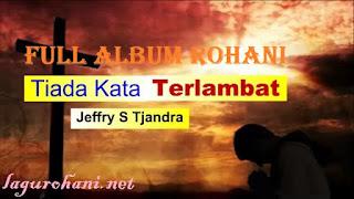 Download Lagu Rohani Full Album Tiada Kata Terlambat Jeffry S Tjandra