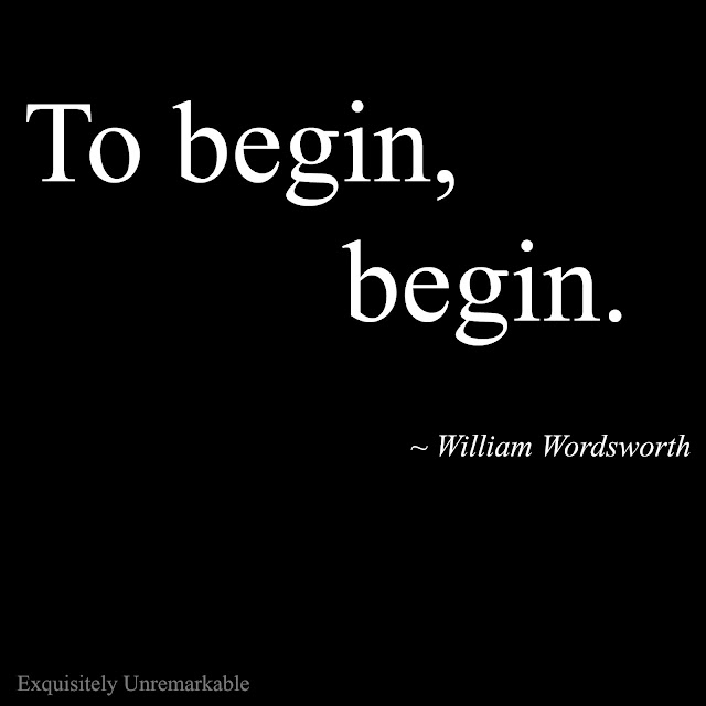 To begin, begin. William Wordsworth
