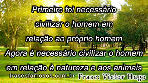 Primeiro foi necessário civilizar o homem em relação ao próprio homem. Agora é necessário civilizar o homem em relação à natureza e aos animais