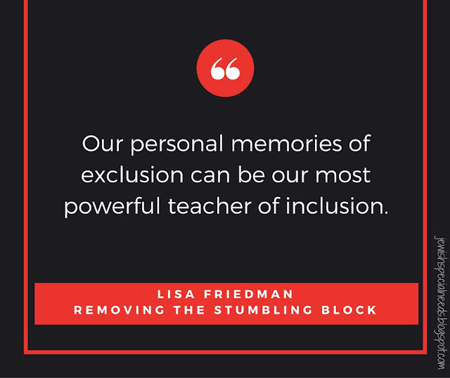 Our personal memories of exclusion can be our most powerful teachers of inclusion; Removing the Stumbling Block