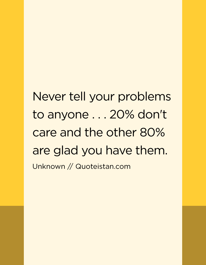 Never tell your problems to anyone . . . 20% don't care and the other 80% are glad you have them.