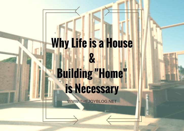 "Why Life is a House & Building ""Home"" is Necessary // WWW.THEJOYBLOG.NET"