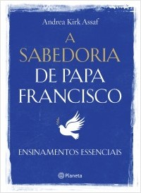 A Sabedoria do Papa Francisco - Ensinamentos Essenciais