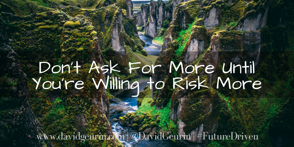 Don't Ask For More Until You're Willing to Risk More