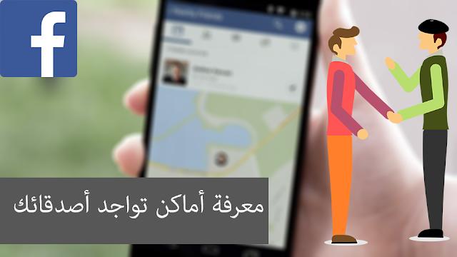كيفية معرفة أماكن تواجد أصدقائك في أي وقت عن طريق تطبيق الفيسبوك