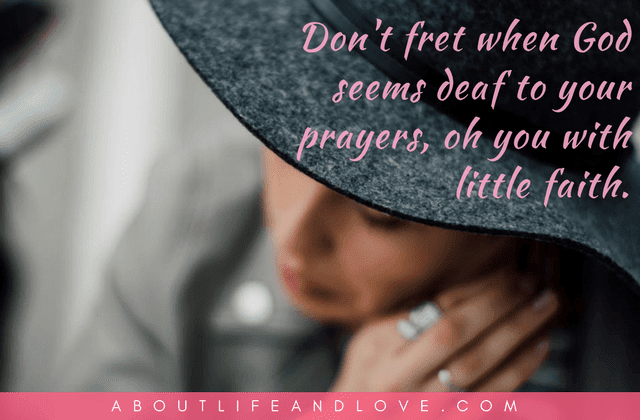 Don't fret when God seems deaf to your prayers.