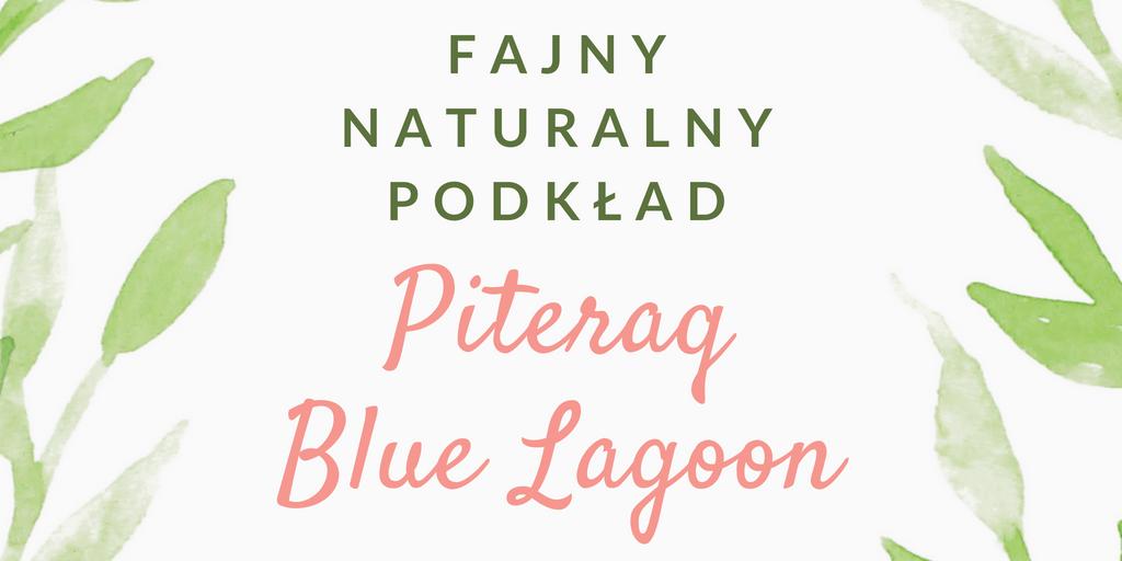 FAJNY NATURALNY PODKŁAD / PITERAQ BLUE LAGOON