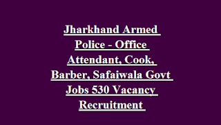 Jharkhand Armed Police - Office Attendant, Cook, Barber, Safaiwala Govt Jobs 530 Vacancy Recruitment Notification 2018