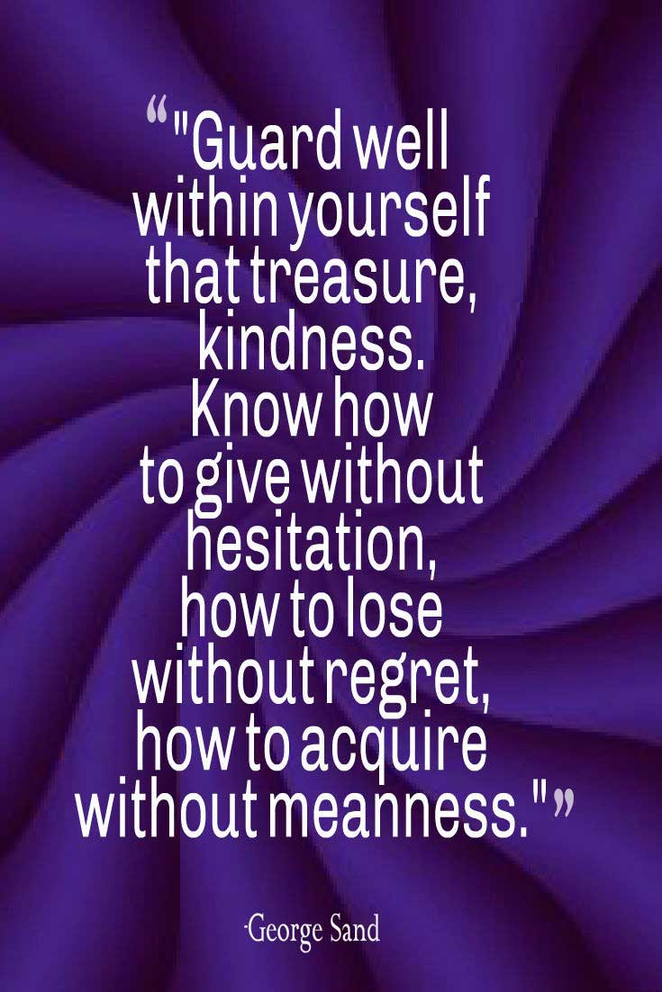 "kindness Quote: ""Guard well within yourself that treasure, kindness. Know how to give without hesitation, how to lose without regret, how to acquire without meanness.""― George Sand"