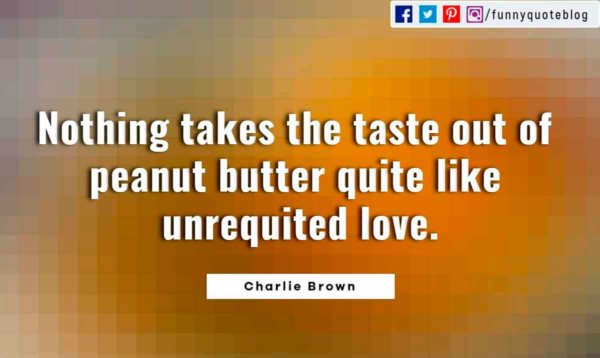 Heartbroken Quotes, Nothing takes the taste out of peanut butter quite like unrequited love. ― Charlie Brown Quote